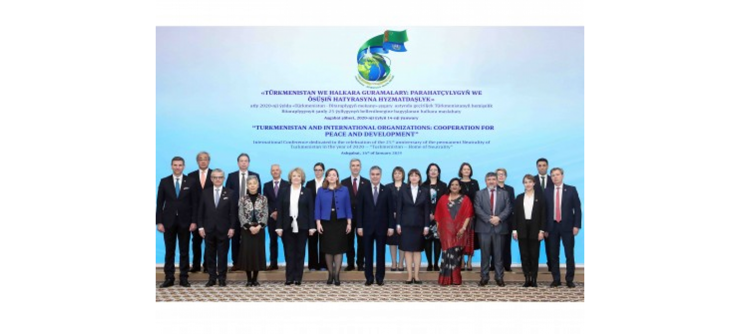 "PRESIDENT OF TURKMENISTAN PARTICIPATED TO THE INTERNATIONAL CONFERENCE ""TURKMENISTAN AND INTERNATIONAL ORGANIZATIONS: COOPERATION FOR PEACE AND DEVELOPMENT"""